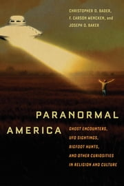 Paranormal America - Ghost Encounters, UFO Sightings, Bigfoot Hunts, and Other Curiosities in Religion and Culture ebook by Christopher D. Bader,F. Carson Carson Mencken,Joseph O. Baker