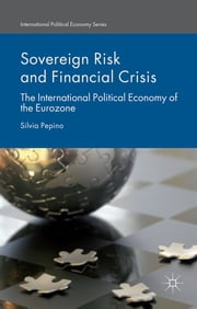 Sovereign Risk and Financial Crisis - The International Political Economy of the Eurozone ebook by Dr. Silvia Pepino