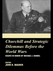 Churchill and the Strategic Dilemmas before the World Wars - Essays in Honor of Michael I. Handel ebook by John Maurer