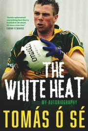 The White Heat – My Autobiography: Growing Up in Ireland's Greatest GAA Dynasty ebook by Tomás Ó Sé