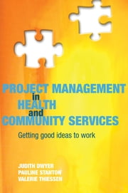 Project Management in Health and Community Services ebook by Judith Dwyer,Pauline Stanton,Valerie Thiessen