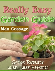 Really Easy Garden Guide - Great Results With Less Effort! ebook by Max Gossage