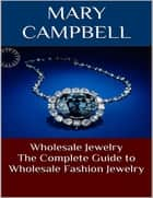 Wholesale Jewelry: The Complete Guide to Wholesale Fashion Jewelry ebook by Mary Campbell
