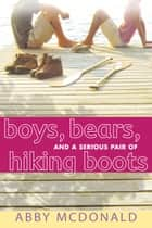 Boys, Bears, and a Serious Pair of Hiking Boots ebook by Abby McDonald