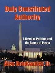 Duly Constituted Authority ebook by Alex Drinkwater, Jr.