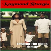 Erasing The Black Family: How White America Is Trying to Erase Black History, Black Families and Black Successes audiobook by Raymond Sturgis