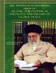 The Ayatollah Ali Khamenei's Vision of Islamic Philosophical Theology and Praxis of Global Peace ebook by Parviz Morewedge