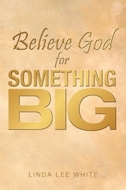 Believe God for Something Big ebook by Linda Lee White