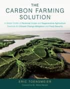 The Carbon Farming Solution - A Global Toolkit of Perennial Crops and Regenerative Agriculture Practices for Climate Change Mitigation and Food Security ebook by Eric Toensmeier, Dr. Hans Herren