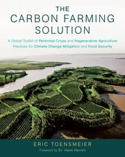 The Carbon Farming Solution - A Global Toolkit of Perennial Crops and Regenerative Agriculture Practices for Climate Change Mitigation and Food Security ebook by Eric Toensmeier,Dr. Hans Herren
