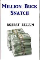 Million Buck Snatch ebook by Robert Bellum