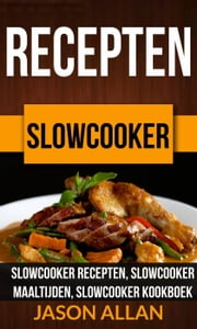 Recepten: Slowcooker - Slowcooker Recepten, Slowcooker Maaltijden, Slowcooker Kookboek ebook by Jason Allan