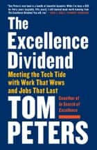 The Excellence Dividend - Meeting the Tech Tide with Work That Wows and Jobs That Last ebook by Tom Peters