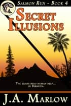 Secret Illusions (Salmon Run - Book 4) ebook by J.A. Marlow