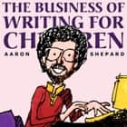 The Business of Writing for Children - An Award-Winning Author's Tips on Writing Children's Books and Publishing Them, or How to Write, Publish, and Promote a Book for Kids ebook by Aaron Shepard