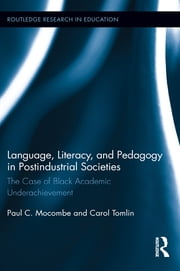 Language, Literacy, and Pedagogy in Postindustrial Societies - The Case of Black Academic Underachievement ebook by Paul C. Mocombe,Carol Tomlin