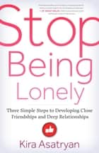 Stop Being Lonely - Three Simple Steps to Developing Close Friendships and Deep Relationships ebook by Kira Asatryan