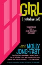 Girl [Maladjusted] - True Stories from a Semi-Celebrity Childhood ebook by Molly Jong-Fast