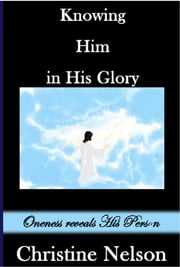 Knowing Him in His Glory: Oneness Reveals His Person ebook by Christine Nelson