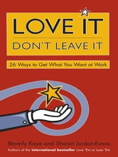 Love It, Don't Leave It - 26 Ways to Get What You Want at Work ebook by Beverly Kaye,Sharon Jordan-Evans