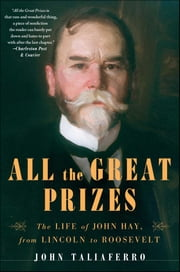 All the Great Prizes - The Life of John Hay, from Lincoln to Roosevelt ebook by John Taliaferro