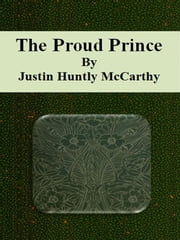 The Proud Prince ebook by Justin Huntly Mccarthy