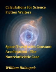 Calculations for Science Fiction Writers/Space Travel with Constant Acceleration: The Nonrelativistic Case ebook by William Haloupek