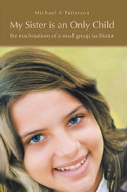 My Sister is an Only Child - the machinations of a small group facilitator ebook by Michael A Patterson