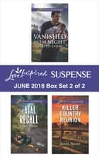 Harlequin Love Inspired Suspense June 2018 - Box Set 2 of 2 - Vanished in the Night\Fatal Recall\Killer Country Reunion ebook by Lynette Eason, Jenna Night, Carol J. Post