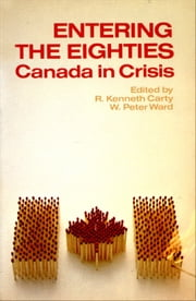 Entering the Eighties - Canada in Crisis ebook by R. Kenneth Carty,W. Peter Ward