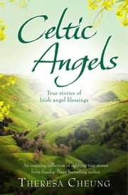 Celtic Angels - True stories of Irish Angel Blessings ebook by Theresa Cheung