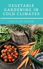 Vegetable Gardening in Cold Climates ebook by Douglas Green