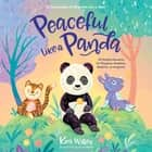 Peaceful Like a Panda: 30 Mindful Moments for Playtime, Mealtime, Bedtime-or Anytime! audiobook by Kira Willey