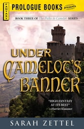 Under Camelot's Banner: Book Three of The Paths to Camelot Series - Book Three of The Paths to Camelot Series ebook by Sarah Zettel