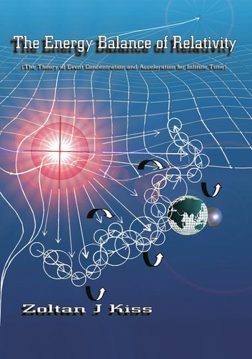 The Energy Balance of Relativity - The Theory of Event Concentration and Acceleration for Infinite Time ebook by Zoltan J Kiss