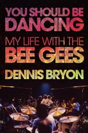 You Should Be Dancing - My Life with the Bee Gees ebook by Dennis Bryon