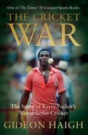 The Cricket War - The Story of Kerry Packer's World Series Cricket ebook by Gideon Haigh