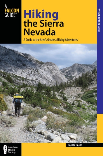 Hiking the Sierra Nevada - A Guide to the Area's Greatest Hiking Adventures ebook by Barry Parr