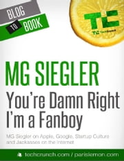 You're Damn Right I'm a Fanboy: MG Siegler on Apple, Google, Startup Culture, and Jackasses on the Internet ebook by MG Siegler