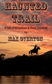 Haunted Trail A Tale of Wickedness & Moral Turpitude ebook by Max Overton