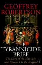 The Tyrannicide Brief - The Story of the Man who sent Charles I to the Scaffold ebook by Geoffrey Robertson