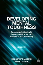 Developing Mental Toughness - Coaching Strategies to Improve Performance, Resilience and Wellbeing ebook by Peter Clough,Doug Strycharczyk