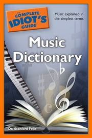 The Complete Idiot's Guide Music Dictionary ebook by Dr. Stanford Felix