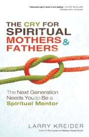 The Cry for Spiritual Mothers and Fathers - The Next Generation Needs You to Be a Spiritual Mentor ebook by Larry Kreider,Floyd McClung