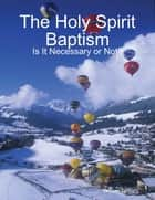 The Holy Spirit Baptism: Is It Necessary or Not ebook by Winner Torborg