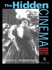 The Hidden Cinema - British Film Censorship in Action 1913-1972 ebook by Dr James C Robertson,James Robertson