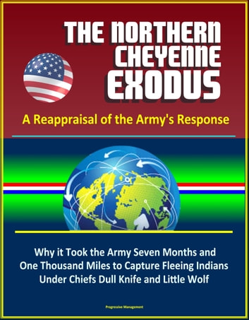 The Northern Cheyenne Exodus: A Reappraisal of the Army's Response - Why it Took the Army Seven Months and One Thousand Miles to Capture Fleeing Indians Under Chiefs Dull Knife and Little Wolf ebook by Progressive Management