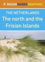 The north and the Frisian Islands Rough Guides Snapshot Netherlands (includes Leeuwarden, Harlingen, Hindeloopen, Makkum, Sneek and Groningen) ebook by Rough Guides