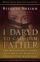 I Dared to Call Him Father - The Miraculous Story of a Muslim Woman's Encounter with God ebook by Bilquis Sheikh, Richard H. Schneider