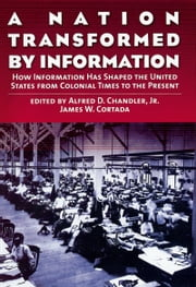 A Nation Transformed by Information: How Information Has Shaped the United States from Colonial Times to the Present ebook by Alfred D. Chandler,James W. Cortada